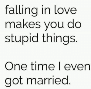 Dank, Love, and Time: falling in love  makes you do  stupid things.  One time l even  got married Big mistake