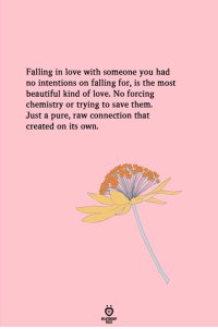 in love: Falling in love with someone you had  no intentions on falling for, is the most  beautiful kind of love. No forcing  chemistry or trying to save them.  Just a pure, raw connection that  created on its own.