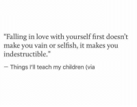 """indestructible: """"Falling in love with yourself first doesn't  make you vain or selfish, it makes you  indestructible.""""  Things I'll teach my children (via"""
