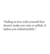"""indestructible: """"Falling in love with yourself first  doesn't make you vain or selfish, it  makes you indestructible."""""""