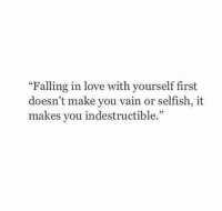 """Love, First, and Make: """"Falling in love with yourself first  doesn't make you vain or selfish, it  makes you indestructible."""""""