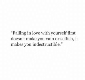 "Love, First, and Make: ""Falling in love with yourself first  doesn't make you vain or selfish, it  makes you indestructible."""