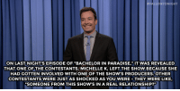 """<p><strong>- Jimmy Fallon&rsquo;s Monologue; August 12, 2014</strong></p> <p><strong>[<a href=""""http://www.nbc.com/the-tonight-show/segments/10206"""" target=""""_blank"""">Part 1</a>/<a href=""""http://www.nbc.com/the-tonight-show/segments/10211"""" target=""""_blank"""">Part 2</a>]</strong></p>:  # FALLO NTO NIGHT  ON LAST NIGHT'S EPISODE OF """"BACHELOR IN PARADISE,"""" IT WAS REVEALED  THAT ONE OFTHE CONTESTANTS,MICHELLE K, LEFT THE SHOW BECAUSE SHE  HAD GOTTEN INVOLVED WITH ONE OF THE SHOW'S PRODUCERS.OTHER  CONTESTANTS WERE JUSTAS SHOCKED AS YOU WERE- THEY WERE LIKE,  """"SOMEONE FROM THIS SHOW'S IN A REAL RELATIONSHIP?"""" <p><strong>- Jimmy Fallon&rsquo;s Monologue; August 12, 2014</strong></p> <p><strong>[<a href=""""http://www.nbc.com/the-tonight-show/segments/10206"""" target=""""_blank"""">Part 1</a>/<a href=""""http://www.nbc.com/the-tonight-show/segments/10211"""" target=""""_blank"""">Part 2</a>]</strong></p>"""