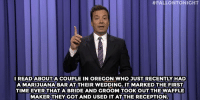 """Target, Weed, and Good:  # FALLO NTONIGHT  I READABOUTA COUPLE IN OREGON WHO JUST RECENTLY HAD  A MARIJUANA BAR AT THEIR WEDDING. IT MARKED THE FIRST  TIME EVER THAT A BRIDE AND GROOM TOOKOUT THE WAFFLE  MAKER THEY GOT AND USED IT AT THERECEPTION <h2><a href=""""http://www.nbc.com/the-tonight-show/video/hilary-clinton-loves-the-good-wife-weed-weddings-monologue/2899201"""" target=""""_blank"""">&ldquo;This is great! How many waffles do you want?&rdquo;</a></h2>"""