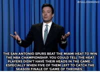 """Game of Thrones, Miami Heat, and Nba:  # FALLON MONO  0  THE SAN ANTONIO SPURS BEAT THE MIAMI HEAT TO WIN  THE NBA CHAMPIONSHIP. YOU COULD TELL THE HEAT  PLAYERS DIDN'T HAVE THEIR HEADS IN THE GAME  ESPECIALLY WHEN FIVE OF THEM LEFT TO CATCH THE  SEASON FINALE OF 'GAME OF THRONES: <p>Jimmy&rsquo;s Monologue from 6/16/2014 <a href=""""http://www.nbc.com/the-tonight-show/segments/7471"""" target=""""_blank"""">[part1</a>/<a href=""""http://www.nbc.com/the-tonight-show/segments/7476"""" target=""""_blank"""">part 2</a>]</p>"""