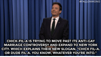 "<p><strong>- Jimmy Fallon&rsquo;s Monologue; April 9, 2014</strong></p> <p><strong>[ <a href=""http://www.nbc.com/the-tonight-show/segments/4171"" target=""_blank"">Part 1</a> / <a href=""http://www.nbc.com/the-tonight-show/segments/4166"" target=""_blank"">Part 2</a> ]</strong></p>:  #FALLON MONO  CHICK-FIL-A IS TRYING TO MOVE PAST ITS ANTI-GAY  MARRIAGE CONTROVERSY AND EXPAND TO NEW YORK  CITY, WHICH EXPLAINS THEIR NEW SLOGAN, ""CHICK FIL-A.  OR DUDE FIL-A. YOU KNOW,WHATEVER YOU'RE INTO."" <p><strong>- Jimmy Fallon&rsquo;s Monologue; April 9, 2014</strong></p> <p><strong>[ <a href=""http://www.nbc.com/the-tonight-show/segments/4171"" target=""_blank"">Part 1</a> / <a href=""http://www.nbc.com/the-tonight-show/segments/4166"" target=""_blank"">Part 2</a> ]</strong></p>"