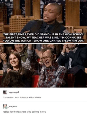 "ahw: FALLON T TGHT  THE FIRST TIME IEVER DID STAND-UP IN THE HIGH SCHOOL  TALENT SHOWMY TEACHER WAS LIKE, ""I'M GONNA SEE  YOUON THE TONIGHT SHOW ONE DAY."" SOI FLEW HIM OUT  lagonegirl  Comedian Josh Johnson #BlackPride  jourjean  reblog for the teachers who believe in you ahw"