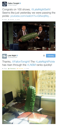 "<p>Looks like <a href=""https://t.co/XRbFfHXNVz"" target=""_blank"">the Late Night Pickle</a> is thriving over in Seth&rsquo;s office&hellip;</p>: Fallon Tonight  @FallonTonight  Congrats on 100 shows, @LateNightSeth!  Seems like just yesterday we were passing the  pickle: youtube.com/watch?V-GXwgWq..  hReply FavoriteMore   Late Night  @LateNightSeth  LN  Following  SM  Thanks. @FallonTonight! The #LateNightPickle  has risen through the #LNSM ranks quickly  Reply t3 Retweeted * Favorited  More <p>Looks like <a href=""https://t.co/XRbFfHXNVz"" target=""_blank"">the Late Night Pickle</a> is thriving over in Seth&rsquo;s office&hellip;</p>"