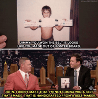 "<p><a href=""https://www.youtube.com/watch?v=ufSBlIVh_cQ&amp;t=49s"" target=""_blank"">John Cena recalls his ""first"" WrestleMania at age six. </a></p>:  #FALLON TONIGHT  JIMMY YOU WON THE BELT IT LOOKS  LIKE YOU MADE OUT OF POSTER BOARD  JOHN:DIDN'T MAKE THAT. IMNOT GONNAWIN ABELT  THATI MADE,THAT IS HANDCRAFTED FROMA BELT-MAKER <p><a href=""https://www.youtube.com/watch?v=ufSBlIVh_cQ&amp;t=49s"" target=""_blank"">John Cena recalls his ""first"" WrestleMania at age six. </a></p>"