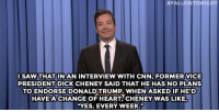 "<p><b>- Jimmy Fallon's Monologue; September 2, 2015</b></p><p><b>[ <a href=""http://www.nbc.com/the-tonight-show/video/dick-cheney-wont-endorse-donald-trump-monologue/2899736"" target=""_blank"">Part 1</a> / <a href=""http://www.nbc.com/the-tonight-show/video/president-obama-on-instagram-ronda-rouseys-marine-corps-ball-invite-monologue/2899737"" target=""_blank"">Part 2</a> ]</b></p>:  #FALLON TONIGHT  SAW THATINAN INTERVIEW WITH CNN, FORMER VICE  PRESIDENT DICK CHENEY SAID THAT HE HAS NO PLANS  TO ENDORSE DONALDITRUMP. WHEN ASKED IF HEID  HAVEA CHANGE OF HEART, CHENEY WAS LIKE  ""YES. EVERY WEEK."" <p><b>- Jimmy Fallon's Monologue; September 2, 2015</b></p><p><b>[ <a href=""http://www.nbc.com/the-tonight-show/video/dick-cheney-wont-endorse-donald-trump-monologue/2899736"" target=""_blank"">Part 1</a> / <a href=""http://www.nbc.com/the-tonight-show/video/president-obama-on-instagram-ronda-rouseys-marine-corps-ball-invite-monologue/2899737"" target=""_blank"">Part 2</a> ]</b></p>"