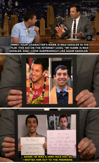 "<p><a href=""http://www.nbc.com/the-tonight-show/video/adam-sandler-found-his-doover-lookalike/3042013"" target=""_blank"">The power of Reddit helped Adam Sandler find his The Do Over doppelgänger</a>.<br/></p>:  #FALLONJONIGHT  JIMMY: YOUR CHARACTER'S NAME IS MAX KESSLER IN THE  FILM. THIS KID ON THE INTERNET GOES, ""MY NAME IS MAX  KESSLER, AND I LOOK SURPRISINGLY LIKE ADAM SANDLER.""   #FALLONTONIGHT   #FALLONTONIGHT  Hi pede ,  eoo  the  better/,メkesyn  4/21 2014  Not ar ad  Rock n poll  ADAM: HE WAS A VERY NICE KID, SO  INVITED HIM OUT TO THE PREMIERE. <p><a href=""http://www.nbc.com/the-tonight-show/video/adam-sandler-found-his-doover-lookalike/3042013"" target=""_blank"">The power of Reddit helped Adam Sandler find his The Do Over doppelgänger</a>.<br/></p>"