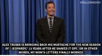 """Alex Trebek, Jimmy Fallon, and Moms:  #FALLONMONO  ALEX TREBEK IS BRINGING BACK HIS MUSTACHE FOR THE NEW SEASON  OF """"JEOPARDY"""" 13 YEARS AFTER HE SHAVED IT OFF. OR IN OTHER  WORDS, MY MOM'S LETTERS FINALLY WORKED. <p><strong>- Jimmy Fallon&rsquo;s Monologue; September 12, 2014</strong></p> <p><strong>[ <a href=""""http://www.nbc.com/the-tonight-show/segments/11686"""" target=""""_blank"""">Part 1</a> / <a href=""""http://www.nbc.com/the-tonight-show/segments/11691"""" target=""""_blank"""">Part 2</a> ]</strong></p>"""