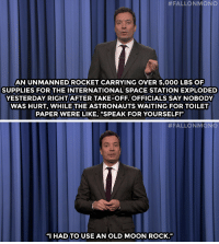 """<p><strong>- Jimmy Fallon&rsquo;s Monologue; October 29, 2014</strong></p> <p><strong>[<a href=""""http://www.nbc.com/the-tonight-show/segments/16411"""" target=""""_blank"""">Part 1</a>/<a href=""""http://www.nbc.com/the-tonight-show/segments/16416"""" target=""""_blank"""">Part 2</a>]</strong></p>:  #FALLONMONO  AN UNMANNED ROCKET CARRYING OVER 5,000 LBS OF  SUPPLIES FOR THE INTERNATIONAL SPACE STATION EXPLODED  YESTERDAY RIGHTAFTER TAKE-OFF. OFFICIALS SAY NOBODY  WAS HURT, WHILE THE ASTRONAUTS WAITING FOR TOILET  PAPER WERE LIKE, """"SPEAK FOR YOURSELF!""""   #FALLON MONO  """"I HAD TO USE AN OLD MOON ROCK."""" <p><strong>- Jimmy Fallon&rsquo;s Monologue; October 29, 2014</strong></p> <p><strong>[<a href=""""http://www.nbc.com/the-tonight-show/segments/16411"""" target=""""_blank"""">Part 1</a>/<a href=""""http://www.nbc.com/the-tonight-show/segments/16416"""" target=""""_blank"""">Part 2</a>]</strong></p>"""