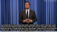 "Beard, Jimmy Fallon, and Police:  #FALLONMONO  AUTHORITIES IN COLORADO ARE NOW LOOKING FOR A GOAT THAT MAY HAVE  BEEN STOLEN FROM A COUNTY FAIR. THEY SAY IT'S GOT A BEARD, IS WALKING  AROUND ON ALL FOURS, AND WILL EAT ANYTHING. THEN POLICE IN COLORADO  WERE LIKE, ""YOU GOTTA BE WAY MORE SPECIFIC. WE JUST LEGALIZED WEED."" <p><strong>- Jimmy Fallon&rsquo;s Monologue; August 6, 2014</strong></p> <p><strong>[ <a href=""http://www.nbc.com/the-tonight-show/segments/9886"" target=""_blank"">Part 1</a> / <a href=""http://www.nbc.com/the-tonight-show/segments/9891"" target=""_blank"">Part 2</a> ]</strong></p>"