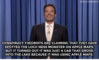Apple, Loch Ness Monster, and Monster:  #FALLONMONO  CONSPIRACY THEORISTS ARE CLAIMING THAT THEY HAVE  SPOTTED THE LOCH NESS MONSTER ON APPLE MAPS.  BUT IT TURNED OUT IT WAS JUST A CAR THAT DROVE  INTO THE LAKE BECAUSE IT WAS USING APPLE MAPS.