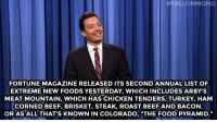"""<p><strong>- Jimmy Fallon&rsquo;s Monologue; January 13, 2015</strong></p> <p><strong>[<a href=""""http://www.nbc.com/the-tonight-show/segments/103071"""" target=""""_blank"""">Part 1</a>/<a href=""""http://www.nbc.com/the-tonight-show/segments/103076"""" target=""""_blank"""">Part 2</a>]</strong></p>:  #FALLONMONO  FORTUNE MAGAZINE RELEASED ITS SECOND ANNUAL LIST OF  EXTREME NEW FOODS YESTERDAY, WHICH INCLUDES ARBY'S  MEAT MOUNTAIN, WHICH HAS CHICKEN TENDERS, TURKEY, HAM  CORNED BEEF, BRISKET, STEAK, ROAST BEEF AND BACON  OR AS ALL THAT'S KNOWN IN COLORADO, """"THE FOOD PYRAMID."""" <p><strong>- Jimmy Fallon&rsquo;s Monologue; January 13, 2015</strong></p> <p><strong>[<a href=""""http://www.nbc.com/the-tonight-show/segments/103071"""" target=""""_blank"""">Part 1</a>/<a href=""""http://www.nbc.com/the-tonight-show/segments/103076"""" target=""""_blank"""">Part 2</a>]</strong></p>"""