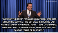 "Game of Thrones, Hbo, and Jimmy Fallon:  #FALLONMONO  ""GAME OF THRONES"" FANS ARE MAD AT HBO, AFTER ITS  STREAMING SERVICE, HBO GO, CRASHED DURING LAST  NIGHT'S SEASON 4 PREMIERE. YEAH, IT WAS OVERLOADED  WITH MILLIONS OF VIEWERS-AND THAT WAS JUST THE  CAST OF ""GAME OF THRONES.""  9) <p><strong>- <a href=""https://www.youtube.com/watch?v=KYFFV46Ax5E&list=UU8-Th83bH_thdKZDJCrn88g"" target=""_blank"">Jimmy Fallon's Monologue</a>; April 8, 2014</strong></p>"