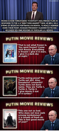 """<p>Vladimir Putin has some very strong <a href=""""https://www.youtube.com/watch?v=ZoomrKBShts&amp;index=5&amp;list=UU8-Th83bH_thdKZDJCrn88g"""" target=""""_blank"""">opinions on Hollywood movies</a>&hellip;</p>:  #FALLONMONO  RUSSIA IS NOW THREATENING TO BOYCOTT HOLLYWOOD FILMS IN  RESPONSE TO THE U.S. SANCTIONS AGAINST THEM, AS WELL ASA  STRING OF NEGATIVE PORTRAYALS IN MOVIES. TO REALLY HAMMER  HOME THEIR POINT, RUSSIAN PRESIDENT VLADIMIR PUTIN HAS  RELEASED HIS OWN REVIEWS OF POPULAR U.S. MOVIES.   UTIN MOVIE REVIEWS  """"That is not what frozen is.  You want frozen? Come  : visit Russia. Everything  is frozen! I give it O stars.  Igive it a dark sky  at night.""""  FPOZEN   UTIN MOVIE REVILEW  """"Turtle eating pizza? No  Turtle eat dirt. Also,  Donatello? Leonardo?  Turtle does not have  name. They are Turtle 1,  Turtle 2, Turtle 3.  I give movie O out  of 4 turtles!""""   PUTIN MOVIE REVIEWS  This one not so bad.  Who does not love walk  among tombstones?  It is breath of fresh air.  This is feel good movie  of year!""""  LIAM NEESON  : """"IONİİSTONLs <p>Vladimir Putin has some very strong <a href=""""https://www.youtube.com/watch?v=ZoomrKBShts&amp;index=5&amp;list=UU8-Th83bH_thdKZDJCrn88g"""" target=""""_blank"""">opinions on Hollywood movies</a>&hellip;</p>"""