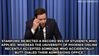 "<p><strong>- Jimmy Fallon&rsquo;s Monologue; April 9, 2014</strong></p> <p><strong>[ <a href=""http://www.nbc.com/the-tonight-show/segments/4171"" target=""_blank"">Part 1</a> / <a href=""http://www.nbc.com/the-tonight-show/segments/4166"" target=""_blank"">Part 2</a> ]</strong></p>:  #FALLONMONO  STANFORD REJECTED A RECORD 95% OF STUDENTS VVHO  APPLIED.WHEREAS THE UNIVERSITY OF PHOENIXONLINE  RECENTLY ACCEPTED SOMEONE WHO ACCIDENTALLY  BUTT-DIALED THEIR ADMISSIONS OFFICE. <p><strong>- Jimmy Fallon&rsquo;s Monologue; April 9, 2014</strong></p> <p><strong>[ <a href=""http://www.nbc.com/the-tonight-show/segments/4171"" target=""_blank"">Part 1</a> / <a href=""http://www.nbc.com/the-tonight-show/segments/4166"" target=""_blank"">Part 2</a> ]</strong></p>"