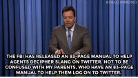 """Confused, Fbi, and Parents: FALLONMONO  THE FBI HAS RELEASED AN 83-PAGE MANUAL TO HELP  AGENTS DECIPHER SLANG ON TWITTER. NOT TO BE  CONFUSED WITH MY PARENTS, WHO HAVE AN 83-PAGE  MANUAL TO HELP THEM LOG ON TO TWITTER <p>Jimmy&rsquo;s monologue, July 10, 2014.</p> <p><strong>[<a href=""""http://www.nbc.com/the-tonight-show/segments/8106"""" target=""""_blank"""">Part 1</a>/ <a href=""""http://www.nbc.com/the-tonight-show/segments/8111"""" target=""""_blank"""">Part 2</a>]</strong></p>"""