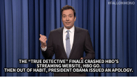 "Hbo, Jimmy Fallon, and Target:  #FALLONMONO  THE""TRUE DETECTIVE"" FINALE CRASHED HBO'S  STREAMING WEBSITE, HBO GO  THEN OUT OF HABIT, PRESIDENT OBAMAISSUED AN APOLOGY. <p><strong>- Jimmy Fallon's Monologue; March 10, 2014</strong></p> <p><strong>[<a href=""https://www.youtube.com/watch?v=8Q2hM4EgKSQ&list=UU8-Th83bH_thdKZDJCrn88g"" title=""Part 1"" target=""_blank"">Part 1</a> / <a href=""https://www.youtube.com/watch?v=D5IBdkMpdL8&list=UU8-Th83bH_thdKZDJCrn88g"" title=""Part 2"" target=""_blank"">Part 2</a>]</strong></p>"