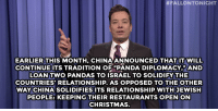 """<p><strong>- <a href=""""http://www.nbc.com/the-tonight-show/segments/97091"""" target=""""_blank"""">Jimmy Fallon&rsquo;s Monologue</a>; December 12, 2014</strong></p>:  #FALLONTO NIGHT  EARLIER THIS MONTH, CHINA ANNOUNCED THAT IT WILL  CONTINUEITS TRADITION OF PANDA DIPLOMACY"""" AND  LOAN TWO PANDAS TO ISRAEL TO SOLIDIFY THE  COUNTRIES RELATIONSHIP. AS OPPOSED TO THE OTHER  WAY CHINA SOLIDIFIES ITS RELATIONSHIP WITHJEWISH  PEOPLE: KEEPING THEIR RESTAURANTS OPEN ON  CHRISTMAS. <p><strong>- <a href=""""http://www.nbc.com/the-tonight-show/segments/97091"""" target=""""_blank"""">Jimmy Fallon&rsquo;s Monologue</a>; December 12, 2014</strong></p>"""