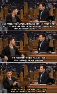 """Family, Parents, and Target:  #FALLONTO NIGHT  NICK: AFTER [THE PARADE], IM FLYING WITH MY PARENTS AND  MY LITTLE BROTHER FRANKIE. WE'RE GOING TO GO BE WITH  MY GIRLFRIEND AND HER FAMILY.   #FALLONTONIGHT  IT'S THE FIRST TIME THE FAMILIES HAVE  BEEN TOGETHER ON THE HOLIDAYS.   #FALLONTONIGHT  JIMMY: OH, GOOD LUCK. DON'T DO IT. JUST  STAY ON THE FLOAT AS LONGAS YOU CAN <p>Jimmy tries to <a href=""""http://www.nbc.com/the-tonight-show/segments/76551"""" target=""""_blank"""">give Nick Jonas some words of wisdom</a> before his Thanksgiving with his girlfriend and her family.</p>"""
