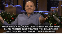 "<h2><a href=""http://www.nbc.com/the-tonight-show/video/bill-burr-turned-his-family-stories-into-a-cartoon-series/2954988"" target=""_blank"">&ldquo;In the morning you&rsquo;re sitting eating cold cube steak [&hellip;] and everybody&rsquo;s eating waffles.&rdquo;</a></h2>:  #FALLONTON  9988888888  WHEN IWAS A KID, IFYOU DIDN'T FINISH YOUR DINNER,  [...] MY PARENTS JUST WRAPPED IT IN CELLOPHANE  AND THEN YOU HAD TO EAT IT FOR BREAKFAST. <h2><a href=""http://www.nbc.com/the-tonight-show/video/bill-burr-turned-his-family-stories-into-a-cartoon-series/2954988"" target=""_blank"">&ldquo;In the morning you&rsquo;re sitting eating cold cube steak [&hellip;] and everybody&rsquo;s eating waffles.&rdquo;</a></h2>"