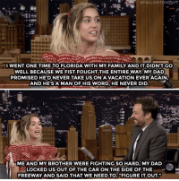 """Dad, Family, and Miley Cyrus:  #FALLONTONGHT  Tl  I WENT ONE TIME TO FLORIDA WITH MY FAMILY AND IT DIDN'T GO  WELL BECAUSE WE FIST FOUGHT THE ENTIRE WAY MY DAD  PROMISED HE'D NEVERTAKE US ON A VACATION EVERAGAIN  AND HE'SA MAN OF HIS WORD, HE NEVER DID  ME AND MY BROTHER WERE FIGHTING SO HARD, MY DAD  OCKED US OUT OF THE CAR ON THE SIDE OF THE  FREEWAY AND SAID THAT WE NEED TO,""""FIGURE IT OUT"""" <p><a href=""""https://www.youtube.com/watch?v=vt2sFO-QPpg&amp;t=135s"""" target=""""_blank"""">Miley talks about a family trip gone wrong!</a></p>"""
