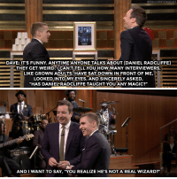 """<p><a href=""""https://www.youtube.com/watch?v=2jK3m6XYwZI"""" target=""""_blank"""">Dave Franco broke some groundbreaking news about Daniel Radcliffe!</a></p>:  #FALLONTONI  DAVE:IT'S FUNNY. ANYTIME ANYONE TALKS ABOUT [DANIEL RADCLIFFE]  THEY GET WEIRD.UCANT TELL YOUHoWMANY INTERVIEWERS.  LIKE GROWN ADULTS, HAVE SAT DOWN IN FRONT OF ME,  LOoKEDINTO MYEYES, AND SINCERELY ASKED,  """"HAS DANIELRADCLIFFE TAUGHT-YOU ANY MAGIC?""""   卟.  AND I WANT TO SAY, """"YOU REALIZE HE'S NOTA REAL WIZARD?"""" <p><a href=""""https://www.youtube.com/watch?v=2jK3m6XYwZI"""" target=""""_blank"""">Dave Franco broke some groundbreaking news about Daniel Radcliffe!</a></p>"""