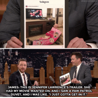 "Saw, Target, and youtube.com:  #FALLONTONICHT  Instagran  JAMES: THIS IS JENNIFER LAWRENCE'S TRAILER. SHE  HAD MY MOVIE WANTEDON,ANDI SAW.A PAW PATROL  DUVET, AND I WAS LIKE, ""I3UST GOTTA GET IN IT."" <p><a href=""https://www.youtube.com/watch?v=4wdHTyQGZPw"" target=""_blank"">James McAvoy fully supports the lifestyle of sometimes just doing what you gotta do.</a></p>"