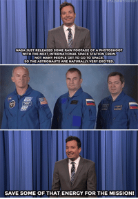 "El Chapo, Energy, and Nasa: FALLONTONICHT  NASA 3UST RELEASED SOME RAW FOOTAGE OF A PHOTOSHOOT  WITH THE NEXT INTERNATIONAL SPACE STATION CREW  NOT MANY PEOPLE GET TO GOTO SPACE  SO THE ASTRONAUTS ARE NATURALLY VERY EXCITED  臼  SAVE SOME OF THAT ENERGY FOR THE MISSION! <h2><b><a href=""http://www.nbc.com/the-tonight-show/video/ted-cruzs-citizenship-controversy-sean-penns-secret-el-chapo-meeting-monologue/2966829"" target=""_blank"">""A little more expression… just a little more… okay, you've fallen asleep.""</a></b></h2>"