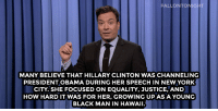 """<p>Jimmy Fallon's Monologue; April 27, 2015.</p><p>[<a href=""""http://www.nbc.com/the-tonight-show/segments/124541"""" target=""""_blank"""">Part 1</a>/ <a href=""""http://www.nbc.com/the-tonight-show/segments/124531"""" target=""""_blank"""">Part 2</a>]</p>: FALLONTONIGH  MANY BELIEVE THAT HILLARY CLINTON WAS CHANNELING  PRESIDENT OBAMA DURING HER SPEECH IN NEW YORK  CITY. SHE FOCUSED ON EQUALITY, JUSTICE, AND  HOW HARD IT WAS FOR HER, GROWING UP AS A YOUNG  BLACK MAN IN HAWAII. <p>Jimmy Fallon's Monologue; April 27, 2015.</p><p>[<a href=""""http://www.nbc.com/the-tonight-show/segments/124541"""" target=""""_blank"""">Part 1</a>/ <a href=""""http://www.nbc.com/the-tonight-show/segments/124531"""" target=""""_blank"""">Part 2</a>]</p>"""