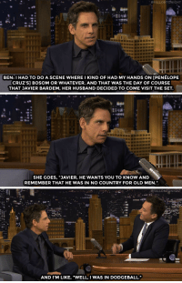 "Ben Stiller, Dodgeball, and Justin Bieber:  #FALLONTONIGHT  8e  BEN: I HAD TO DO A SCENE WHERE I KIND OF HAD MY HANDS ON [PENELOPE  CRUZ'S] BOSOM OR WHATEVER. AND THAT WAS THE DAY OF COURSE  THAT JAVIER BARDEM, HER HUSBAND DECIDED TO COME VISIT THE SET.   #FALLONTONIGHT  SHE GOES, ""JAVIER, HE WANTS YOU TO KNOW AND  REMEMBER THAT HE WAS IN NO COUNTRY FOR OLD MEN.""   -#FALLONT NIGHT  AND I'M LIKE, ""WELL, I WAS IN DODGEBALL."" <p><a href=""http://www.nbc.com/the-tonight-show/video/ben-stiller-always-wanted-justin-bieber-to-die-in-zoolander-2/2982189"" target=""_blank"">Javier Bardem kept a close eye on Ben Stiller during a Zoolander 2 scene with Penélope Cruz</a>&hellip;<br/></p>"