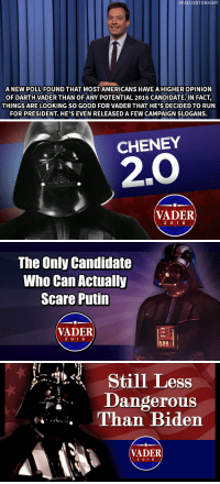 """<blockquote> <div>A new poll found that most Americans have a higher opinion of Darth Vader than of any potential 2016 candidate. In fact, things are looking so good for Vader that he&rsquo;s decided to run for president. He&rsquo;s even released <a href=""""http://www.nbc.com/the-tonight-show/segments/9141"""" target=""""_blank"""">a few campaign slogans</a>.</div> </blockquote>:  #FALLONTONIGHT  A NEW POLL FOUND THAT MOSTAMERICANS HAVE A HIGHEROPINION  OF DARTH VADER THAN OFANY POTENTIAL 2016 CANDIDATE.IN FACT,  THINGS ARE LOOKING SO GOOD FOR VADER THAT HE'S DECIDED TO RUN  FOR PRESIDENT. HE'S EVEN RELEASEDA FEW CAMPAIGN SLOGANS.   CHENEY  2.0  VADER  2 0 16   The Only Candidate  Who Can Actually  Scare Putin  VADER  2 01 6   ess  Dangerous  Than Biden  VADER  2 01 6 <blockquote> <div>A new poll found that most Americans have a higher opinion of Darth Vader than of any potential 2016 candidate. In fact, things are looking so good for Vader that he&rsquo;s decided to run for president. He&rsquo;s even released <a href=""""http://www.nbc.com/the-tonight-show/segments/9141"""" target=""""_blank"""">a few campaign slogans</a>.</div> </blockquote>"""