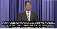 """Books, Target, and Work: FALLONTONIGHT  A TEAM OF CHEMISTS IN THE U.K. SAY THEY'VE CREATED THE WORLD'S  TIGHTEST KNOT BY MANIPULATING INDIVIDUAL MOLECULES.THEY SAID  THE ONLY WAY TO MAKE A KNOT ANY TIGHTER IS TO PUT YOUR  EARBUDS IN YOUR POCKET FOR TWO SECONDS. <h2><a href=""""http://www.nbc.com/the-tonight-show/video/trumps-presidential-limousine-fouryearold-reads-1k-books-monologue/3454236"""" target=""""_blank"""">&ldquo;I can make it work!&rdquo;</a></h2>"""