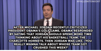 "Basketball, Jimmy Fallon, and Michael Jordan:  #FALLONTONIGHT  AFTER MICHAEL JORDAN RECENTLY CRITICIZED  PRESIDENT OBAMA'S GOLFGAME, OBAMA RESPONDED  BY SAYING THAT JORDANISHOULD SPENDMORE TIME  THINKING ABOUT HIS BASKETBALL TEAM, THE  CHARLOTTE HORNETS. THEN JORDAN WAS LIKE, ""YOU  REALLY WANNA TALK ABOUT WHOSE TEAM GOT  CRUSHED THIS WEEK?"" <p><strong>- Jimmy Fallon&rsquo;s Monologue; November 6, 2014</strong></p> <p><strong>[ <a href=""http://www.nbc.com/the-tonight-show/segments/20336"" target=""_blank"">Part 1</a> / <a href=""http://www.nbc.com/the-tonight-show/segments/20341"" target=""_blank"">Part 2</a> ]</strong></p>"