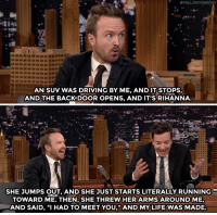 "Driving, Life, and Rihanna:  #FALLONTONIGHT  AN SUV WAS DRIVING BY ME, AND IT STOPS,  AND THE BACKDOOR OPENS, AND IT'S RIHANNA  SHE JUMPS OUT, AND SHE JUST STARTS LITERALLY RUNNING  TOWARD ME. THEN, SHE THREW HER ARMS AROUND ME,  AND SAID, ""I HAD TO MEET YOU,"" AND MY LIFE WAS MADE <p><a href=""http://rihannainfinity.tumblr.com/post/171984632576/aaron-paul-describes-getting-chased-down-by"" class=""tumblr_blog"" target=""_blank"">rihannainfinity</a>:</p> <blockquote><p><small>Aaron Paul describes getting chased down by Rihanna in a parking lot (<a href=""https://youtu.be/XAcjj16GMR4?t=44s"" target=""_blank"">x</a>)</small></p></blockquote> <p><a href=""https://www.youtube.com/watch?v=XAcjj16GMR4"" target=""_blank"">Everyone's midnight dream became Aaron Paul's reality! </a></p>"