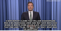 """<p><b>- <a href=""""http://www.nbc.com/the-tonight-show/video/donald-trump-and-megyn-kelly-fight-shakespeare-smoked-pot-monologue/2890027"""" target=""""_blank"""">Jimmy Fallon's Monologue; August 10, 2015</a></b></p>:  #FALLONTONIGHT  ANEW REPORT CLAIMS THAT WILLIAMSHAKESPEARE  WASA BIG MARIJUANA USER, AND MAY HAVE BEEN HIGH  WHENHE WROTE SOME OFHIS PLAYS. WHICH EXPLAINS  THAT ONE LINE: """"TO BE, OR NOT TO BE WAIT, WHATWAS  THE QUESTION?"""" <p><b>- <a href=""""http://www.nbc.com/the-tonight-show/video/donald-trump-and-megyn-kelly-fight-shakespeare-smoked-pot-monologue/2890027"""" target=""""_blank"""">Jimmy Fallon's Monologue; August 10, 2015</a></b></p>"""