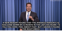 "Emoji, Jimmy Fallon, and Target:  #FALLONTONIGHT  ANEW REPORT FOUND THAT THE AVERAGE PERSON'S IQ  HASGONE DOWN BY 14 POINTS IN THE LAST 10O YEARS. ID  TELL YOU HOWI FEEL ABOUT THAT, BUT I HAVEN'T FOUND  THE RIGHT EMOJI. <p><strong>- Jimmy Fallon's Monologue; September 4, 2014</strong></p> <p><strong>[ <a href=""http://www.nbc.com/the-tonight-show/segments/11191"" target=""_blank"">Part 1</a> / <a href=""http://www.nbc.com/the-tonight-show/segments/11196"" target=""_blank"">Part 2</a> ]</strong></p>"