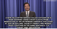 "<p><strong>- Jimmy Fallon&rsquo;s Monologue; January 21, 2014</strong></p> <p><strong>[ <a href=""http://www.nbc.com/the-tonight-show/segments/104801"" target=""_blank"">Part 1</a> / <a href=""http://www.nbc.com/the-tonight-show/segments/104806"" target=""_blank"">Part 2</a> ]</strong></p>:  #FALLONTONIGHT  ANEWHELICOPTER SERVICE CALLEDGOTHAM AIRIS  NOWOFFERING USERS CHEAP FLIGHTS FROM  MANHATTAN TO JFK OR NEWARK AIRPORTS THATSTART  AT JUST 99 DOLLARS. CAUSE IF THERE'S TWO WORDS  TRUST TOGETHER IN THE SAMESENTENCE, IT'S  ""CHEAP"" AND ""HELICOPTER."" <p><strong>- Jimmy Fallon&rsquo;s Monologue; January 21, 2014</strong></p> <p><strong>[ <a href=""http://www.nbc.com/the-tonight-show/segments/104801"" target=""_blank"">Part 1</a> / <a href=""http://www.nbc.com/the-tonight-show/segments/104806"" target=""_blank"">Part 2</a> ]</strong></p>"
