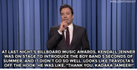 """<p><strong>- <a href=""""https://www.youtube.com/watch?v=xvrtqWqJVpE&amp;index=3&amp;list=UU8-Th83bH_thdKZDJCrn88g"""" target=""""_blank"""">Jimmy Fallon&rsquo;s Monologue</a>; May 19, 2014</strong></p>:  #FALLONTONIGHT  AT LAST NIGHT'S BILLBOARD MUSIC AWARDS, KENDALL JENNER  WAS ON STAGE TO INTRODUCE THE BOY BAND 5 SECONDS OF  SUMMER, AND IT DIDN'T GO SO WELL. LOOKS LIKE TRAVOLTA'S  OFF THE HOOK. HE WAS LIKE, """"THANK YOU, KADAKA JAMEER!"""" <p><strong>- <a href=""""https://www.youtube.com/watch?v=xvrtqWqJVpE&amp;index=3&amp;list=UU8-Th83bH_thdKZDJCrn88g"""" target=""""_blank"""">Jimmy Fallon&rsquo;s Monologue</a>; May 19, 2014</strong></p>"""