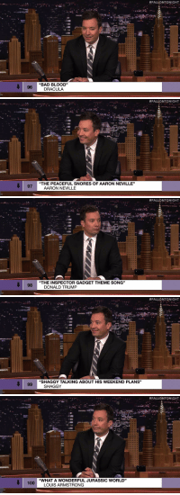 "Anaconda, Bad, and Bad Blood:  #FALLONTONIGHT  BAD BLOOD""  DRACULA  96   #FALLONTONIGHT  ""THE PEACEFUL SNORES OF AARON NEVILLE""  AARON NEVILLE   #FALLONTONIGHT  ""THE INSPECTOR GADGET THEME SONG""  98  DONALD TRUMP   #FALLONTONIGHT  2.  ""SHAGGY TALKING ABOUT HIS WEEKEND PLANS""  SHAGGY   #FALLONTONIGHT  ""WHAT A WONDERFUL JURASSIC WORLD""  100  LOUIS ARMSTRONG <p><a href=""https://www.youtube.com/watch?v=UqFlSpqA3oU&amp;list=UU8-Th83bH_thdKZDJCrn88g&amp;index=3"" target=""_blank"">Dracula covering Taylor Swift's ""Bad Blood"" is gonna be your new jam this summer!</a></p>"