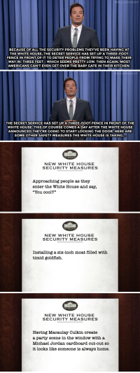 """Goldfish, Jimmy Fallon, and Macaulay Culkin: FALLONTONIGHT  BECAUSE OFALL THE SECURITY PROBLEMS THEY'VE BEEN HAVING AT  THE WHITE HOUSE, THE SECRET SERVICE HAS SET UP A THREE-FOOT  FENCE IN FRONTOF IT TO DETER PEOPLE FROM TRYING TOMAKE THEIR  WAY IN. THREE FEET WHICH SEEMS PRETTY LOW. THEN AGAIN, MOST  AMERICANS CAN'T EVEN GET OVER THE BABY GATE IN THEIR KITCHEN   ALLONTONIGHT  THE SECRET SERVICE HAS SET UPATHREE-FOOT FENCE IN FRONT OF THE  WHITE HOUSE.THIS OF COURSE COMES A DAY AFTER THE WHITE HOUSE  ANNOUNCED THEY'RE GOING TO START LOCKING THE DOOR. HERE ARE  SOME OTHER SAFETY MEASURES THE WHITE HOUSE IS TAKING...   THE WHITE HOUSE  NEW WHITE HOUSE  SECURITY MEASURES  Approaching people as they  enter the White House and say,  """"You cool?""""   THE WHITE HOUSE  NEW WHITE HOUSE  SECURITY MEASURES  Installing a six-inch moat filled with  timid goldfish.   THE WHITE HOUSE  NEW WHITE HOUSE  SECURITY MEASURES  Having Macaulay Culkin create  a party scene in the window with a  Michael Jordan cardboard cut-out so  it looks like someone is always home. <p><strong>Jimmy Fallon's Monologue; September 24, 2014</strong></p> <p><strong>[ <a href=""""http://www.nbc.com/the-tonight-show/segments/12421"""" target=""""_blank"""">Part 1 </a>/ <a href=""""http://www.nbc.com/the-tonight-show/segments/12466"""" target=""""_blank"""">Part 2</a> ]</strong></p>"""