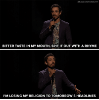 "Target, youtube.com, and Watch:  #FALLONTONIGHT  BITTER TASTE IN MY MOUTH, SPIT IT OUT WITH A RHYME  I'M LOSING MY RELIGION TO TOMORROW'S HEADLINES <p><a href=""https://www.youtube.com/watch?v=M9tUEhgExPM"" target=""_blank"">Riz Ahmed shares a performance of his song ""Sour Times"" in spoken word. </a></p>"