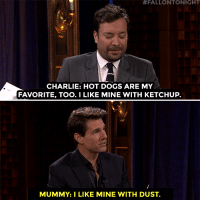 """Charlie, Dogs, and Target:  #FALLONTONIGHT  CHARLIE: HOT DOGS ARE MY  FAVORITE, TOO.I LIKE MINE WITH KETCHUP.  MUMMY:I LIKE MINE WITH DUST. <p><a href=""""https://www.youtube.com/watch?v=92V2zro04wM&amp;t=121s"""" target=""""_blank"""">Tom Cruise and Jimmy read scenes written by little kids based on the title &ldquo;The Mummy&rdquo;</a>!<br/></p>"""