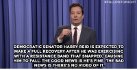 "Bad, Fall, and Jimmy Fallon:  #FALLONTONIGHT  DEMOCRATICSENATOR HARRY REID IS EXPECTED TO  MAKE AFULLRECOVERY AFTER HE WAS EXERCISING  WITHARESISTANCE BAND THAT SNAPPED, CAUSING  HIMTO FALL. THEGOOD NEWSISHE'S FINE.THE BAD  NEWS IS THERE'S NO VIDEO OFIT <p><a href=""http://www.nbc.com/the-tonight-show/segments/101206"" target=""_blank""><strong>Jimmy Fallon&rsquo;s Monologue; January 5, 2015. </strong></a></p>"