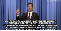 "<p><b>- Jimmy Fallon's Monologue; September 2, 2015</b></p><p><b>[ <a href=""http://www.nbc.com/the-tonight-show/video/dick-cheney-wont-endorse-donald-trump-monologue/2899736"" target=""_blank"">Part 1</a> / <a href=""http://www.nbc.com/the-tonight-show/video/president-obama-on-instagram-ronda-rouseys-marine-corps-ball-invite-monologue/2899737"" target=""_blank"">Part 2</a> ]</b></p>:  #FALLONTONIGHT  DESPITEASHLEY MADISON'S HUGE HACKING SCANDAL,  THE WEBSITE REPORTED THAT HUNDREDSOF  THOUSANDSOF NEW USERS'SIGNED UP, INCLUDING OVER  80 THOUSAND WOMEN. THOUGH MOST OF THEMARE  JUST HOPING TO GET A DATE WITH THEIR HUSBANDS. <p><b>- Jimmy Fallon's Monologue; September 2, 2015</b></p><p><b>[ <a href=""http://www.nbc.com/the-tonight-show/video/dick-cheney-wont-endorse-donald-trump-monologue/2899736"" target=""_blank"">Part 1</a> / <a href=""http://www.nbc.com/the-tonight-show/video/president-obama-on-instagram-ronda-rouseys-marine-corps-ball-invite-monologue/2899737"" target=""_blank"">Part 2</a> ]</b></p>"