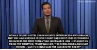 "Ben Carson, Jimmy Fallon, and New York:  #FALLONTONIGHT  DONALD TRUMP'S HOTEL CHAIN MAY HAVE EXPERIENCED A DATA BREACH  THAT MAY HAVE EXPOSED PEOPLE'S DEBIT AND CREDIT CARD INFORMATION  TO HACKERS FOR MORE THAN A YEAR. WHEN ASKED HOW HE PLANNED ON  FIXING THE SITUATION, TRUMP WAS LIKE, ""I'M GONNA BUILD A HUUUUGE  FIREWALL. AND I'M GONNA MAKE THE HACKERS PAY FOR IT!"" <p><b>- Jimmy Fallon's Monologue; October 2, 2015</b></p><p>[ <a href=""http://www.nbc.com/the-tonight-show/video/ben-carson-is-too-sleepy-to-be-president-monologue/2915929"" target=""_blank"">Part 1</a> / <a href=""http://www.nbc.com/the-tonight-show/video/new-york-jets-bring-toilet-paper-to-london-monologue/2915930"" target=""_blank"">Part 2</a> ]</p>"
