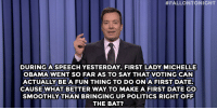 "<p><strong>Jimmy Fallon&rsquo;s Monologue; October 9, 2014</strong></p> <p><strong>[ <a href=""http://www.nbc.com/the-tonight-show/segments/13466"" target=""_blank"">Part 1</a> / <a href=""http://www.nbc.com/the-tonight-show/segments/13471"" target=""_blank"">Part 2</a> ]</strong></p>:  #FALLONTONIGHT  DURINGASPEECH YESTERDAY, FIRST LADY MICHELLE  OBAMA WENT SO FAR AS TO SAY THAT VOTING CAN  ACTUALLY BEA FUN THING TO DO ONA FIRST DATE.  CAUSE WHAT BETTER WAY TO MAKE A FIRST DATE GO  SMOOTHLY THAN BRINGING UP POLITICS RIGHTOFF  THE BAT? <p><strong>Jimmy Fallon&rsquo;s Monologue; October 9, 2014</strong></p> <p><strong>[ <a href=""http://www.nbc.com/the-tonight-show/segments/13466"" target=""_blank"">Part 1</a> / <a href=""http://www.nbc.com/the-tonight-show/segments/13471"" target=""_blank"">Part 2</a> ]</strong></p>"